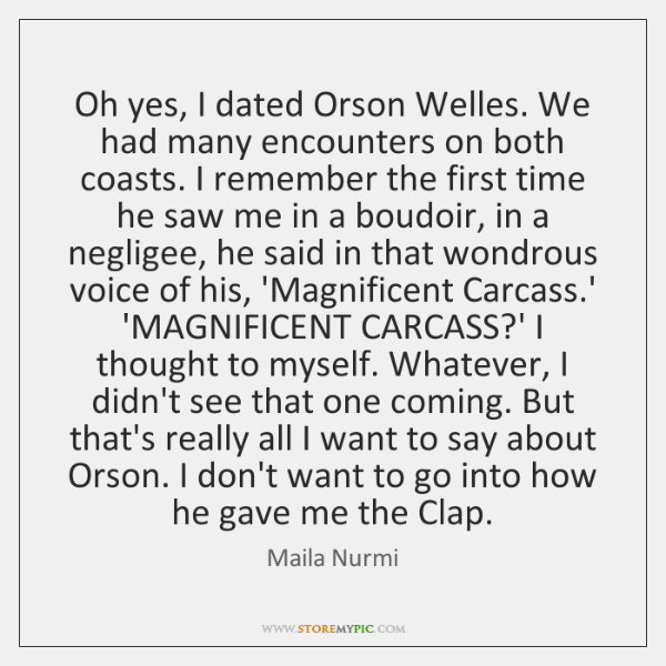Oh yes, I dated Orson Welles. We had many encounters on both ...
