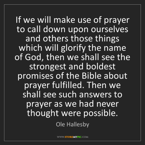 Ole Hallesby: If we will make use of prayer to call down upon ourselves...