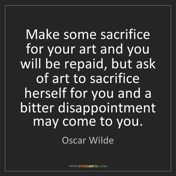 Oscar Wilde: Make some sacrifice for your art and you will be repaid,...