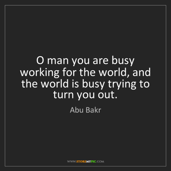 Abu Bakr: O man you are busy working for the world, and the world...