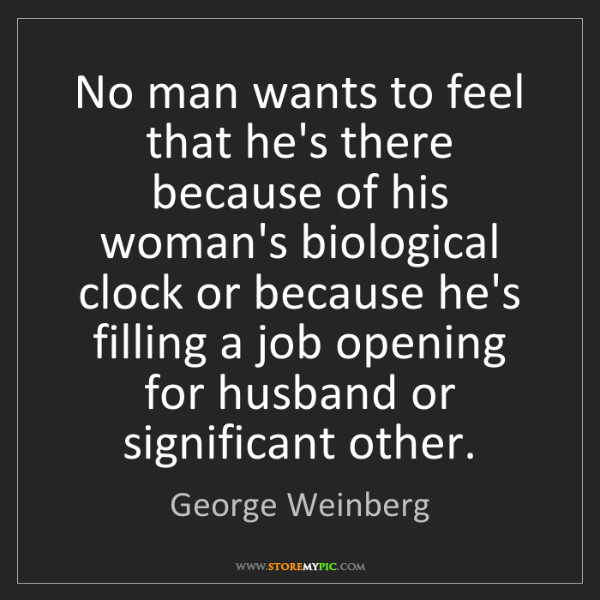 George Weinberg: No man wants to feel that he's there because of his woman's...
