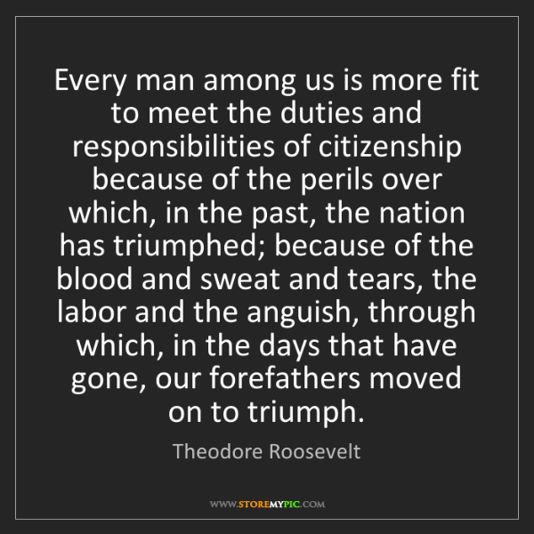 Theodore Roosevelt: Every man among us is more fit to meet the duties and...