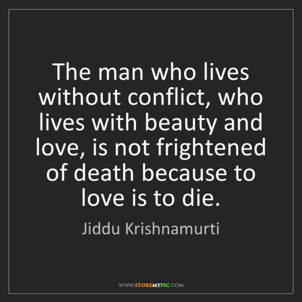 Jiddu Krishnamurti: The man who lives without conflict, who lives with beauty...