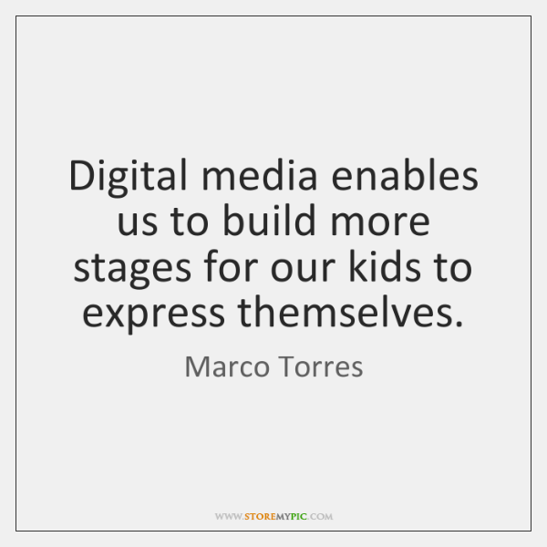 Digital media enables us to build more stages for our kids to ...