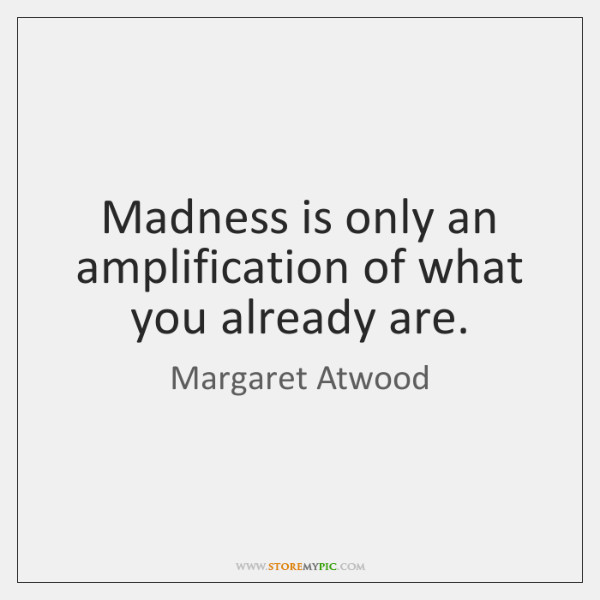 Madness is only an amplification of what you already are.