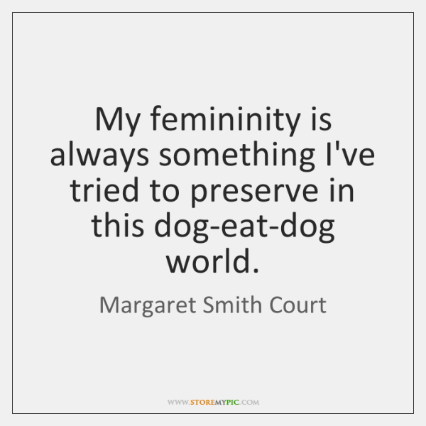 My femininity is always something I've tried to preserve in this dog-eat-dog ...