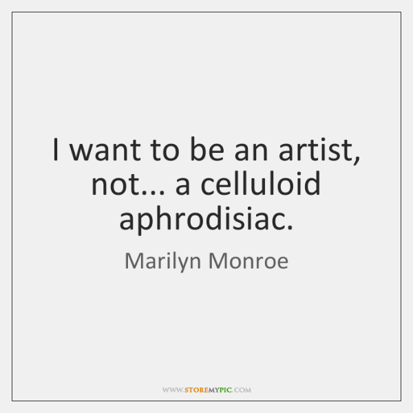 I want to be an artist, not... a celluloid aphrodisiac.