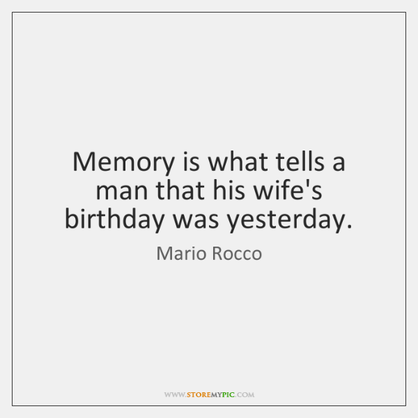 Memory is what tells a man that his wife's birthday was yesterday.