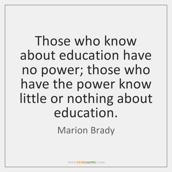 Those who know about education have no power; those who have the ...