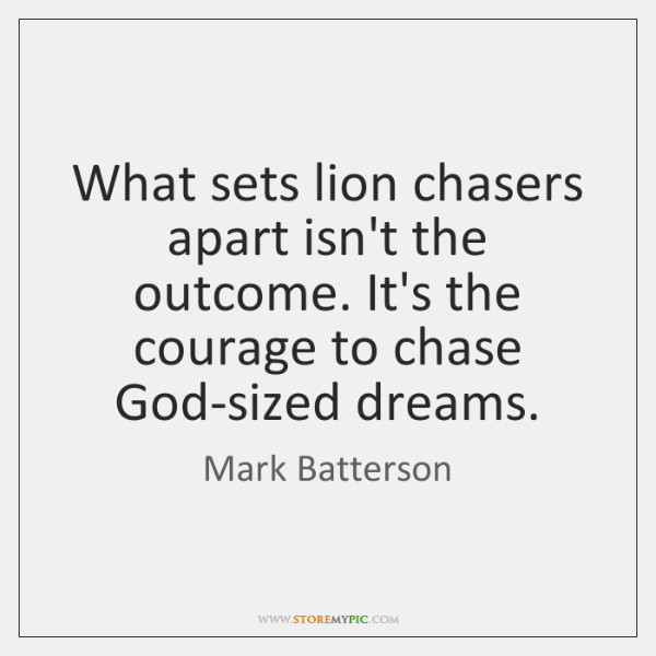 What sets lion chasers apart isn't the outcome. It's the courage to ...