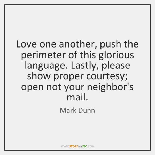 Love one another, push the perimeter of this glorious language. Lastly, please ...