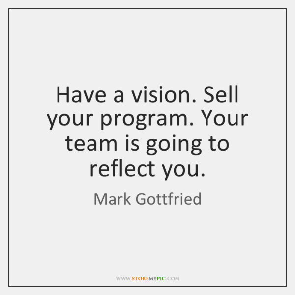 Have a vision. Sell your program. Your team is going to reflect ...