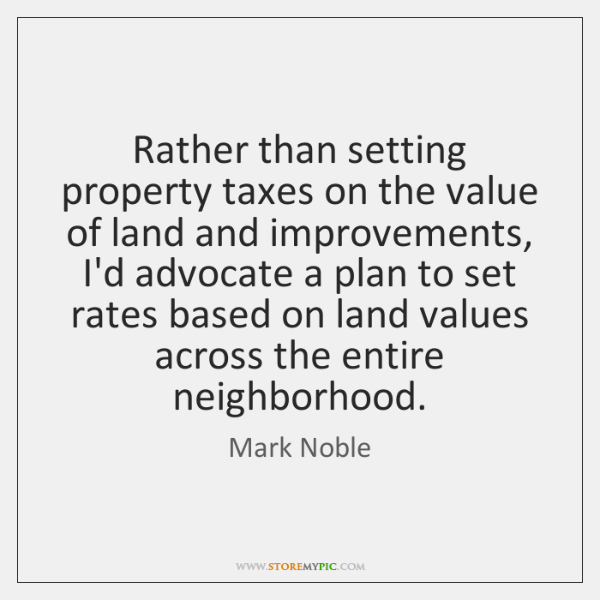 Rather than setting property taxes on the value of land and improvements, ...
