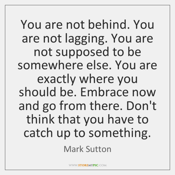 You are not behind. You are not lagging. You are not supposed ...