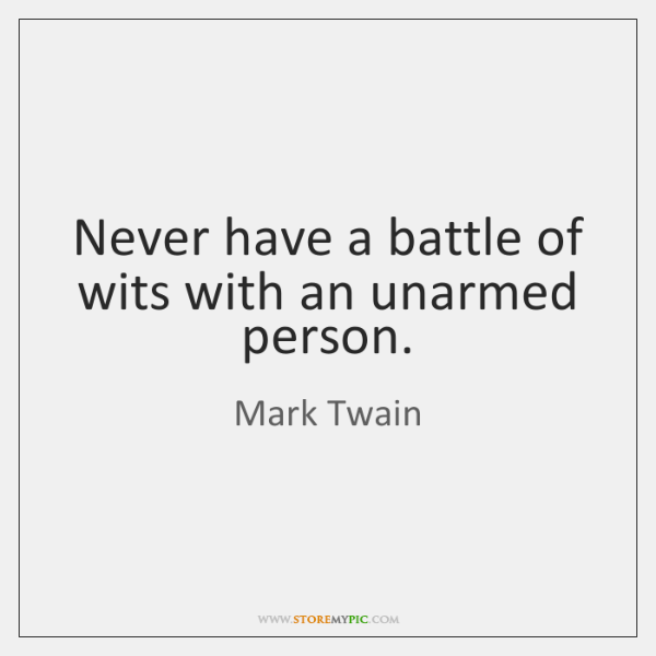Never have a battle of wits with an unarmed person.