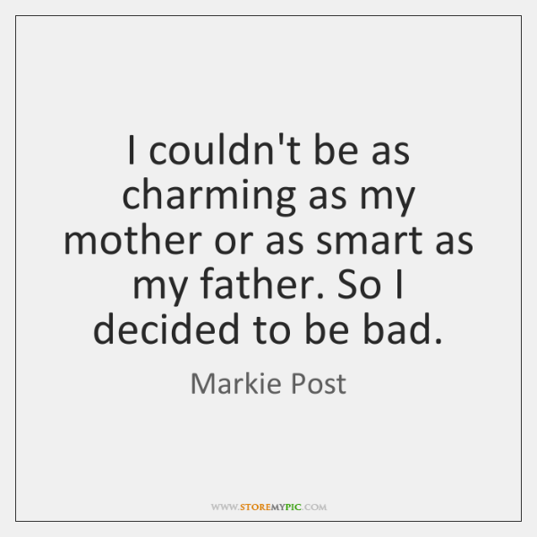 I couldn't be as charming as my mother or as smart as ...