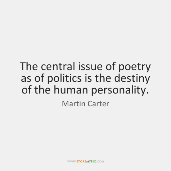 The central issue of poetry as of politics is the destiny of ...