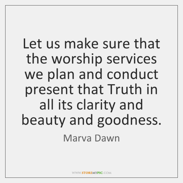 Let us make sure that the worship services we plan and conduct ...
