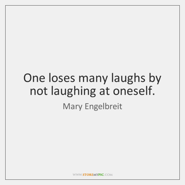 One Loses Many Laughs By Not Laughing At Oneself Storemypic