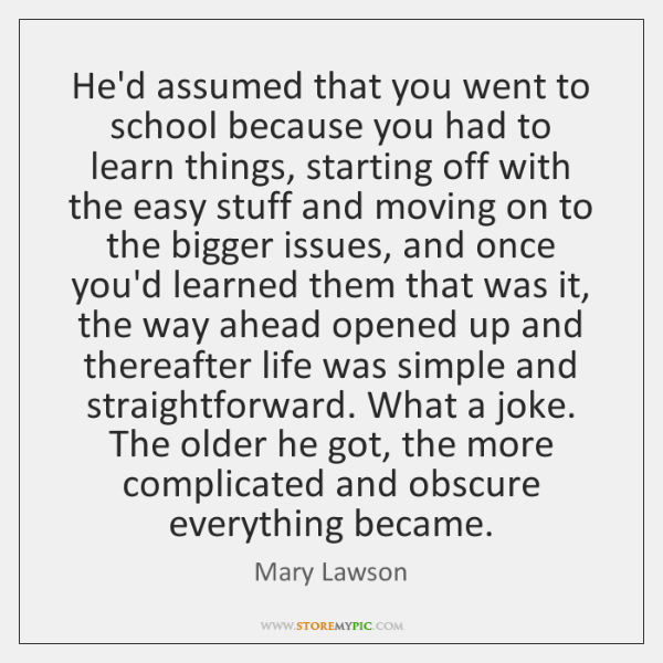 He'd assumed that you went to school because you had to learn ...