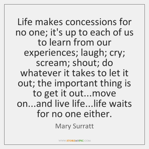 Life makes concessions for no one; it's up to each of us ...