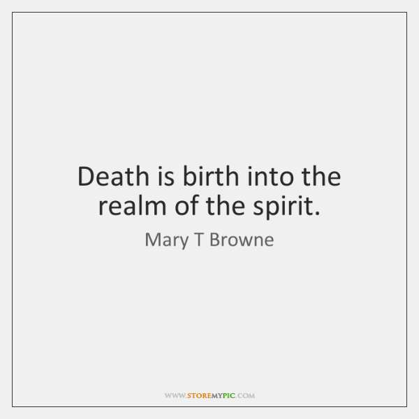 Death is birth into the realm of the spirit.