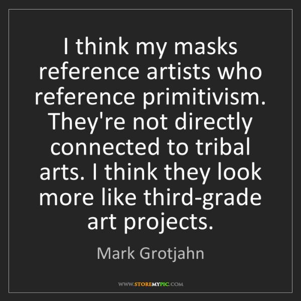 Mark Grotjahn: I think my masks reference artists who reference primitivism....