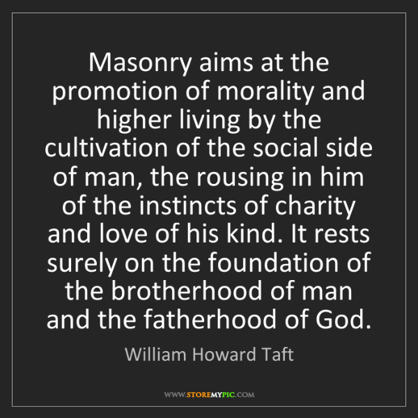William Howard Taft: Masonry aims at the promotion of morality and higher...