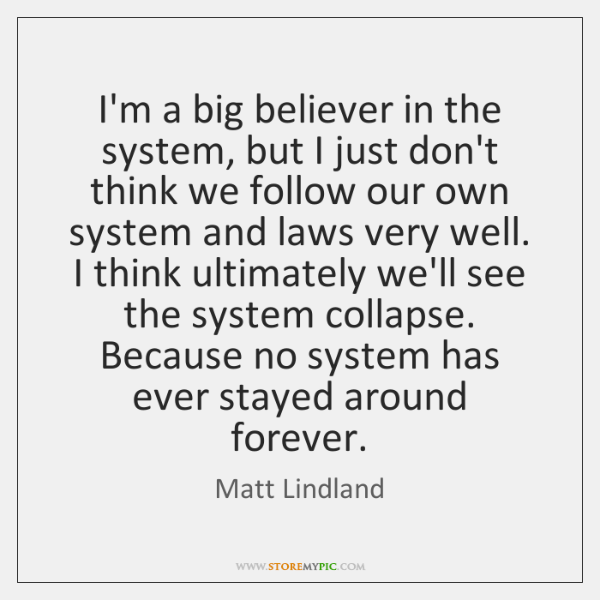 I'm a big believer in the system, but I just don't think ...