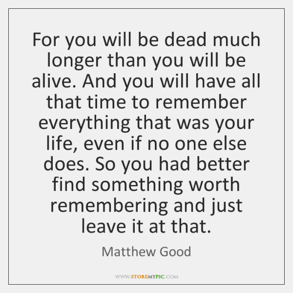 For you will be dead much longer than you will be alive. ...