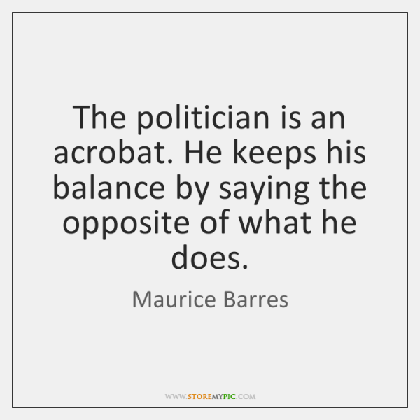 The politician is an acrobat. He keeps his balance by saying the ...