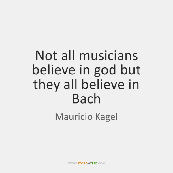 Not all musicians believe in god but they all believe in Bach