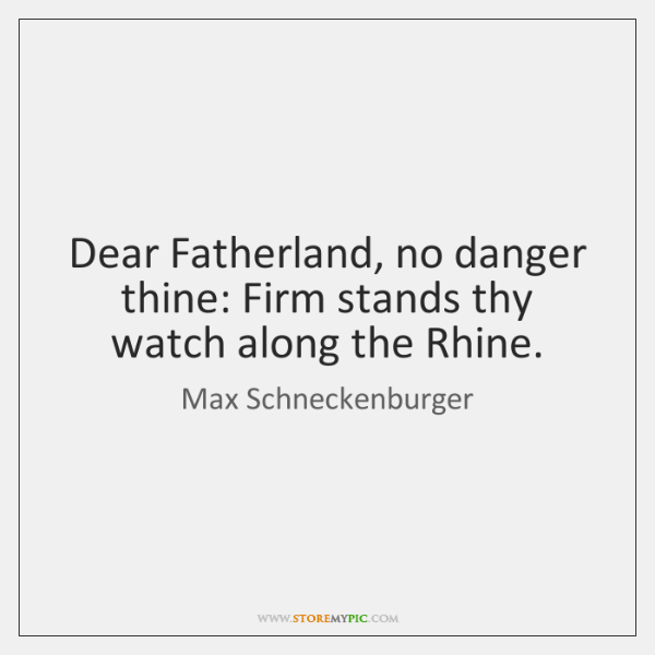 Dear Fatherland, no danger thine: Firm stands thy watch along the Rhine.
