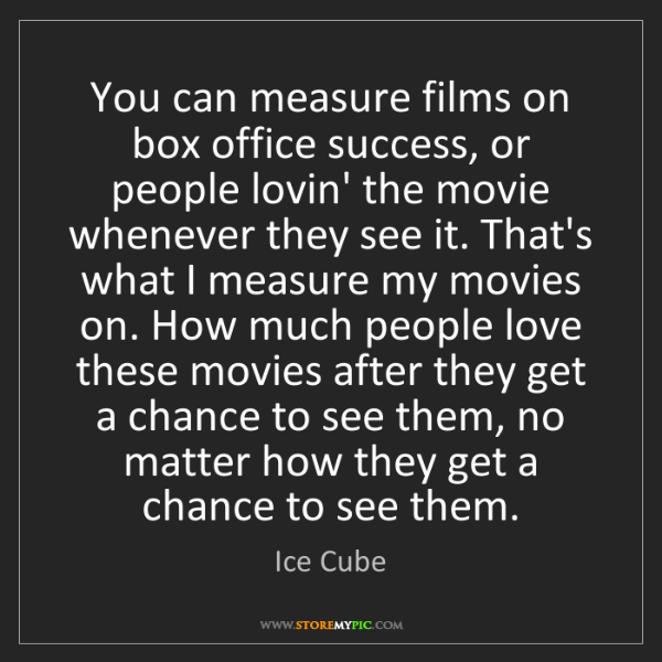 Ice Cube: You can measure films on box office success, or people...