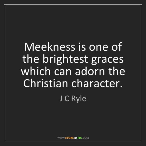 J C Ryle: Meekness is one of the brightest graces which can adorn...