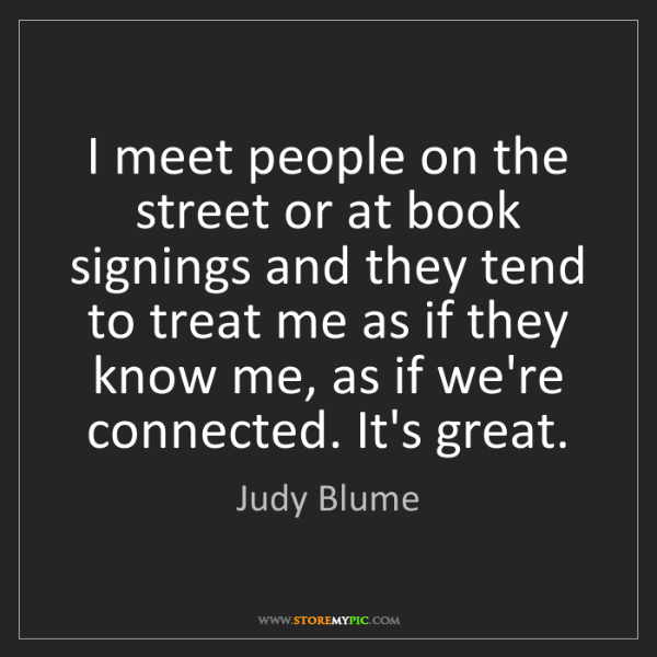 Judy Blume: I meet people on the street or at book signings and they...