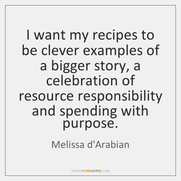I want my recipes to be clever examples of a bigger story, ...