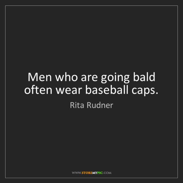Rita Rudner: Men who are going bald often wear baseball caps.