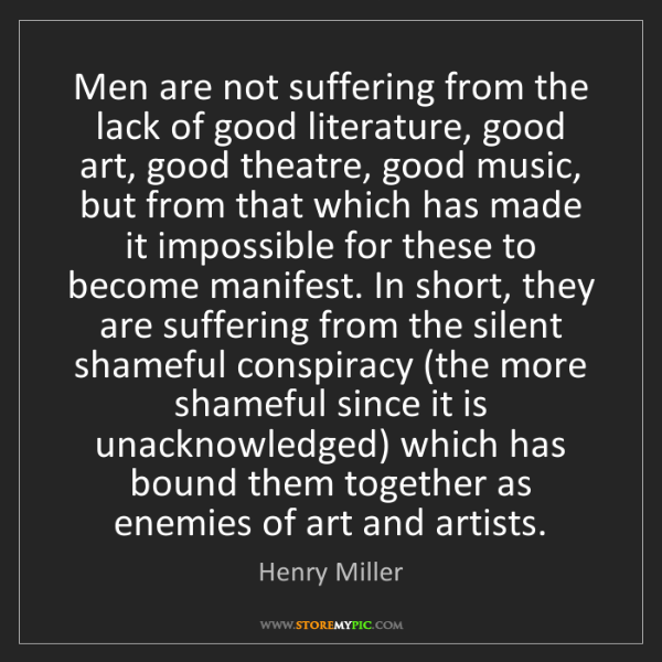 Henry Miller: Men are not suffering from the lack of good literature,...