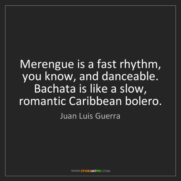 Juan Luis Guerra: Merengue is a fast rhythm, you know, and danceable. Bachata...