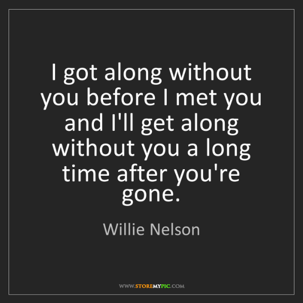 Willie Nelson: I got along without you before I met you and I'll get...