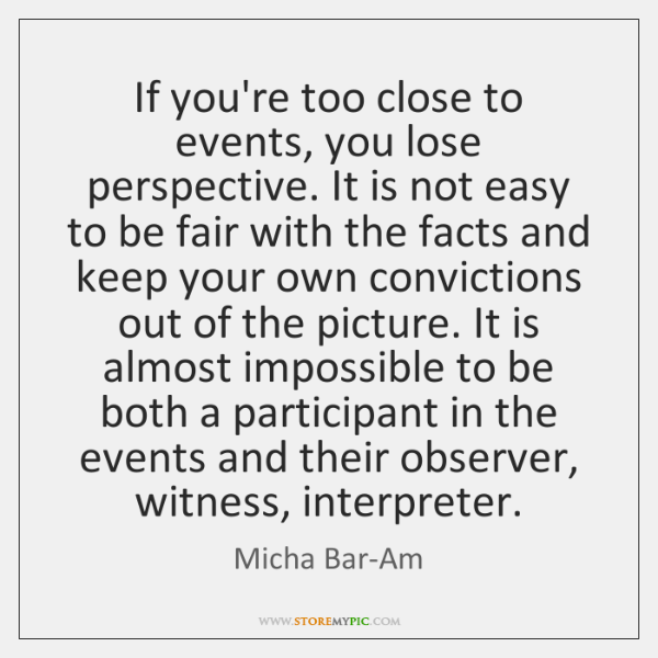 If you're too close to events, you lose perspective. It is not ...