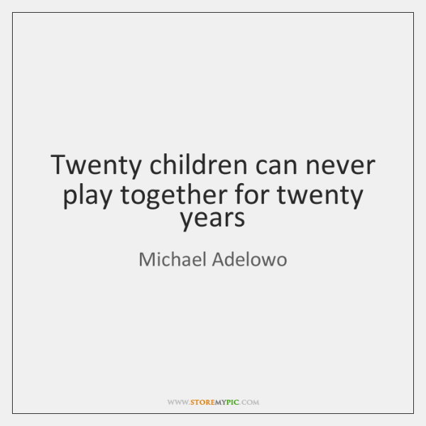 Twenty children can never play together for twenty years