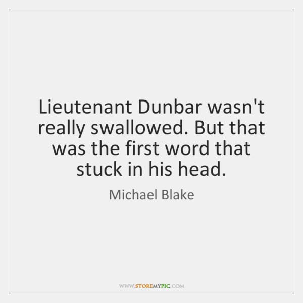 Lieutenant Dunbar wasn't really swallowed. But that was the first word that ...
