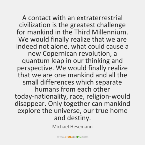 A contact with an extraterrestrial civilization is the greatest challenge for mankind ...