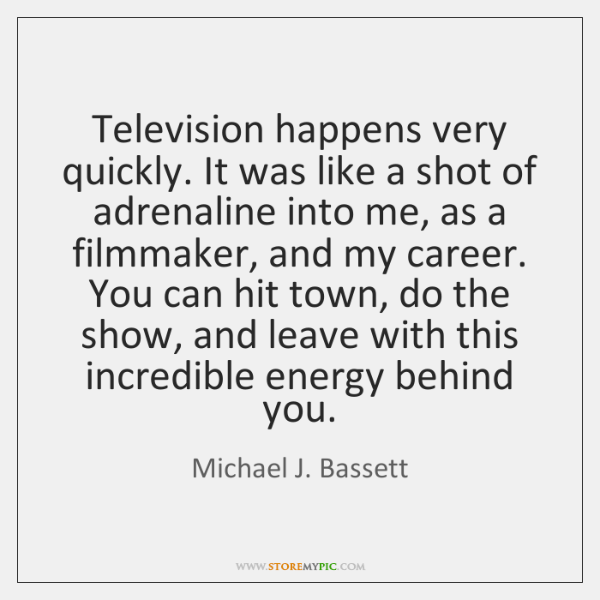 Television happens very quickly. It was like a shot of adrenaline into ...