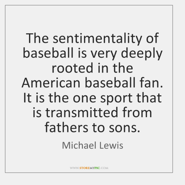 The sentimentality of baseball is very deeply rooted in the American baseball ...