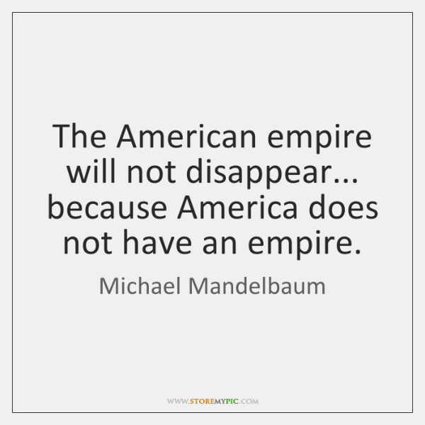 The American empire will not disappear... because America does not have an ...