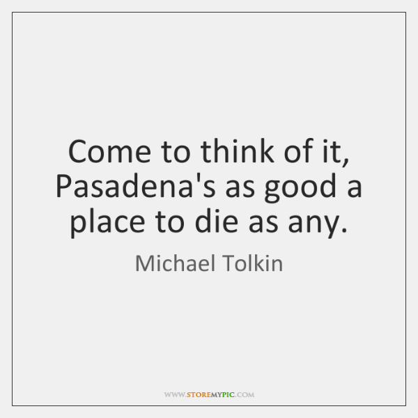 Come to think of it, Pasadena's as good a place to die ...