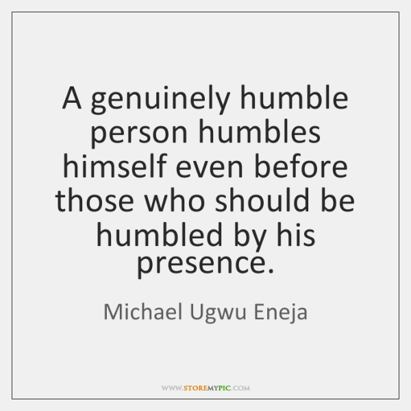 A genuinely humble person humbles himself even before those who should be ...